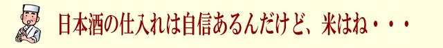 日本酒の仕入れは自信あるけど、米はね・・・